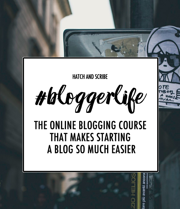 #Blogger Life: The Online Blogging Course That Makes Starting a Blog So Much Easier by Hatch and Scribe